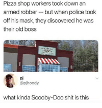He came back for revenge 😂💀 WSHH: Pizza shop workers took down an  armed robber -but when police took  off his mask, they discovered he was  their old boss  PIZZA  pj  @pjhoody  what kinda Scooby-Doo shit is this He came back for revenge 😂💀 WSHH