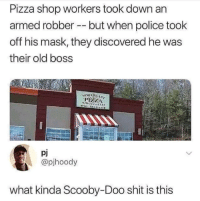 <p>Oh shit. (via /r/BlackPeopleTwitter)</p>: Pizza shop workers took down an  armed robber but when police took  off his mask, they discovered he was  their old boss  NOK lila.  pj  @pjhoody  what kinda Scooby-Doo shit is this <p>Oh shit. (via /r/BlackPeopleTwitter)</p>