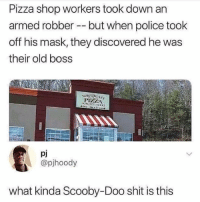 fuck: Pizza shop workers took down an  armed robber --but when police took  off his mask, they discovered he was  their old boss  Pj  @pjhoody  what kinda Scooby-Doo shit is this fuck