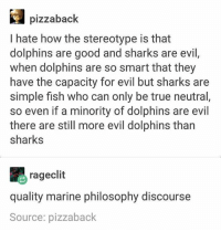 True, Tumblr, and Dolphins: pizzabaclk  I hate how the stereotype is that  dolphins are good and sharks are evil,  when dolphins are so smart that they  have the capacity for evil but sharks are  simple fish who can only be true neutral,  so even if a minority of dolphins are evil  there are still more evil dolphins than  sharks  rageclit  quality marine philosophy discourse  Source: pizzaback i haven't posted in like 4 days and it's not even because i don't have things to post, it's simply because nothing interesting has happened so i haven't got any quality caption ideas ~Ray