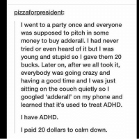 Crazy, Memes, and Money: pizzaforpresident:  I went to a party once and everyone  was supposed to pitch in some  money to buy adderall. I had never  tried or even heard of it but I was  young and stupid so I gave them 20  bucks. Later on, after we all took it,  everybody was going crazy and  having a good time and I was just  sitting on the couch quietly so l  googled 'adderall' on my phone and  learned that it's used to treat ADHD.  I have ADHD.  I paid 20 dollars to calm down.