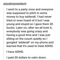 Crazy, Money, and Party: pizzaforpresident:  I went to a party once and everyone  was supposed to pitch in some  money to buy adderall. I had never  tried or even heard of it but I was  young and stupid so I gave them 20  bucks. Later on, after we all took it,  everybody was going crazy and  having a good time and I was just  sitting on the couch quietly so l  googled 'adderall on my phone and  learned that it's used to treat ADHD.  l have ADHD.  I paid 20 dollars to calm down. What a coincidence