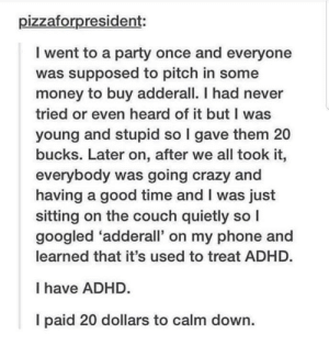 Later On: pizzaforpresident:  I went to a party once and everyone  was supposed to pitch in some  money to buy adderall. I had never  tried or even heard of it but I was  young and stupid so I gave them 20  bucks. Later on, after we all took it,  everybody was going crazy and  having a good time and I was just  sitting on the couch quietly so I  googled 'adderall' on my phone and  learned that it's used to treat ADHD.  I have ADHD.  I paid 20 dollars to calm down.