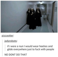 Meirl: pizzaotter  jodyrobots:  if i were a nun I would wear heelies and  glide everywhere just to fuck with people  NO DONT DO THAT Meirl