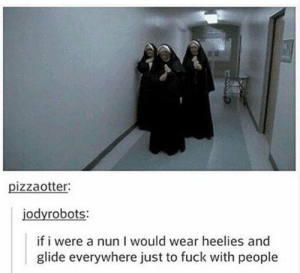 Not a bad idea: pizzaotter:  jodyrobots:  if i were a nun I would wear heelies and  glide everywhere just to fuck with people Not a bad idea
