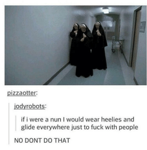 just imagine: pizzaotter:  jodyrobots:  if i were a nun I would wear heelies and  glide everywhere just to fuck with people  NO DONT DO THAT just imagine