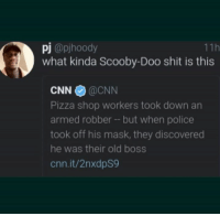 """<p>Scooby dooby doo, where are you? We got some work to do now via /r/memes <a href=""""http://ift.tt/2s3kJKt"""">http://ift.tt/2s3kJKt</a></p>: pj @pjhoody  what kinda Scooby-Doo shit is this  11h  CNN@CNN  Pizza shop workers took down an  armed robber but when police  took off his mask, they discovered  he was their old boss  cnn.it/2nxdpS9 <p>Scooby dooby doo, where are you? We got some work to do now via /r/memes <a href=""""http://ift.tt/2s3kJKt"""">http://ift.tt/2s3kJKt</a></p>"""