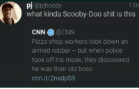Me irl: pj @pjhoody  what kinda Scooby-Doo shit is this  11h  CNN@CNN  Pizza shop workers took down an  armed robber but when police  took off his mask, they discovered  he was their old boss  cnn.it/2nxdpS9 Me irl