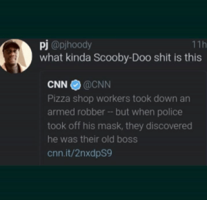 cnn.com, Dank, and Memes: pj@pjhoody  what kinda Scooby-Doo shit is this  11h  CNN @CNN  Pizza shop workers took down an  armed robber -- but when police  took off his mask, they discovered  he was their old boss  cnn.it/2nxdpS9 Scooby dooby doo, where are you? We got some work to do now by Diazepam FOLLOW 4 MORE MEMES.