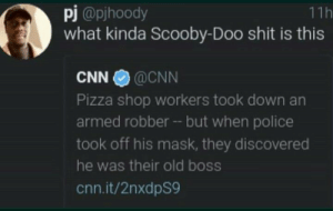 cnn.com, Dank, and Memes: pj@pjhoody  what kinda Scooby-Doo shit is this  11h  CNN@CNN  Pizza shop workers took down an  armed robber -- but when police  took off his mask, they discovered  he was their old boss  cnn.it/2nxdpS9 Me irl by JohnnyRedHot FOLLOW 4 MORE MEMES.