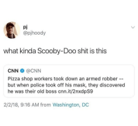 Kowalski, Analysis!: pj  @pjhoody  what kinda Scooby-Doo shit is this  CNN@CNN  Pizza shop workers took down an armed robber  but when police took off his mask, they discovered  he was their old boss cnn.it/2nxdpS9  2/2/18, 9:16 AM from Washington, DC Kowalski, Analysis!