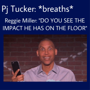 "He still is commentating on him now: Pj Tucker: *breaths*  Reggie Miller: ""DO YOU SEE THE  IMPACT HE HAS ON THE FLOOR"" He still is commentating on him now"