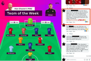 The English Premier League just posted their team of the week:  #PL  VRO  43  Like Reply 42m  1 Reply  Alan Shearer's MW2  Ayinde  crack and Im not able to see the pictures  clearly but from the comments so far, I  can assure you that the wedding was  fantastic. The only thing we are wishing  the couple is a fabulous honeymoon and  happy married life.  CONGRATULATIONS  My screen has a  Team of the Week  Wilder  Like Reply 27m  Premier League  Premier League  Top Pan  Mig  you please add him to the line up. That  guy was outstanding. Very talented  UBLdoL  Idon't see VAR here, can  Henderson  Pa  b20  Like Reply 38m  1 Reply  Wan-Bissaka  O'Connell  Mina  Digne  Joel Israel  watching the games drunk that he was  watching people playing fifa.  Shearer was  Enirine  Like Reply 1m  Ceballos  if Wan-Bassika is  Graham  Neves  there, then Adama Traore (Wolves) has to  usurp him. When he came on in the 2nd  half, completely changed the game  against United and was a constant threat  down the right flank for us.  tra  Mount  Like Reply 2m  Mane  De Bruyne  dafabet  6 of 300  View more comments  Pukki  Write a comment...  GIF The English Premier League just posted their team of the week