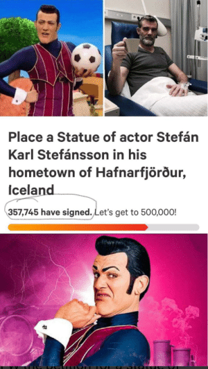 Iceland, Dank Memes, and Still: Place a Statue of actor Stefán  Karl Stefánsson in his  hometown of Hafnarfjörður,  Iceland  357,745 have signed. Let's get to 500,000! Just a reminder that there is still no statue
