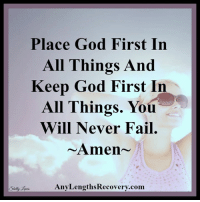 <3 Any Lengths: Place God First In  All Things And  Keep God First In  All Things. You  Will Never Fail  Amen  Any LengthsRecovery.com  Shelly <3 Any Lengths