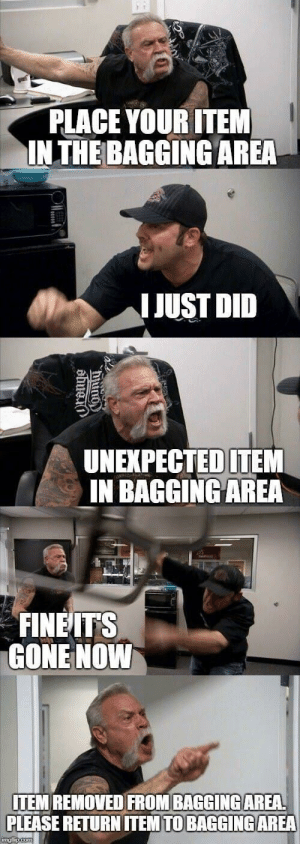 Funny, Looking, and Gone: PLACE YOUR ITEM  INTHE BAGGING AREA  IJUST DID  UNEXPECTED ITEM  IN BAGGINGAREA  FINEITS  GONE NOWW  ITEM REMOVED FROM BAGGINGAREA  PLEASE RETURN ITEM TO BAGGİNG AREA *Looking around for employees* via /r/funny https://ift.tt/2mNzVpC