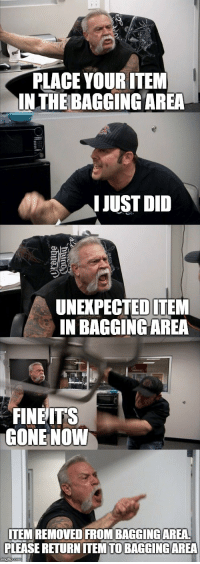 "Memes, Struggle, and Gone: PLACE YOUR ITEM  INTHE BAGGING AREA  IJUST DID  UNEXPECTEDITEM  IN BAGGINGAREA  FINEITS  GONE NOWW  ITEM REMOVED FROM BAGGINGAREA  PLEASE RETURN ITEM TO BAGGINGAREA <p>The Grocery Store Struggle via /r/memes <a href=""https://ift.tt/2Lr8XTJ"">https://ift.tt/2Lr8XTJ</a></p>"