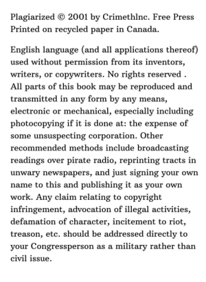 Reading anarchist literature like:: Plagiarized © 2001 by Crimethlnc. Free Press  Printed on recycled paper in Canada.  English language (and all applications thereof)  used without permission from its inventors,  writers, or copywriters. No rights reserved .  All parts of this book may be reproduced and  transmitted in any form by any means,  electronic or mechanical, especially including  photocopying if it is done at: the expense of  some unsuspecting corporation. Other  recommended methods include broadcasting  readings over pirate radio, reprinting tracts in  unwary newspapers, and just signing your own  name to this and publishing it as your own  work. Any claim relating to copyright  infringement, advocation of illegal activities,  defamation of character, incitement to riot,  treason, etc. should be addressed directly to  your Congressperson as a military rather than  civil issue. Reading anarchist literature like: