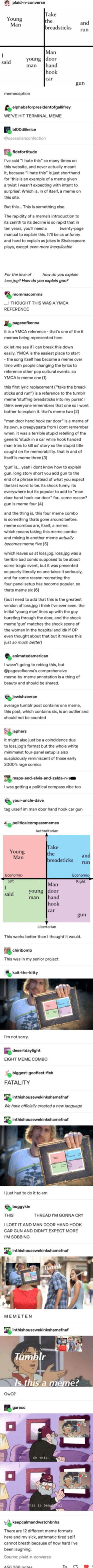 """Bad, Funny, and Love: plaid-n-converse  Take  Young  the  and  Man  breadsticks  run  Man  young door  hand  hook  said  man  car  gun  memeception  elphabaforpresidentofgallifrey  WE'VE HIT TERMINAL MEME  blo0dlikeice  @caesarianconfection  fidefortitude  I've said """"I hate this"""" so many times on  this website, and never actually meant  it, because """"I hate this"""" is just shorthand  for 'this is an example of a meme given  a twist I wasn't expecting with intent to  surprise: Which is, in of itself, a meme on  this site.  But this... This is something else.  The rapidity of a meme's introduction to  its zenith to its decline is so rapid that in  ten years, you'll need a  manual to explain this. It'll be as unfunny  and hard to explain as jokes in Shakespeare  twenty-page  plays, except even more inexplicable  For the love of  how do you explain  loss.jpg? How do you explain gun?  mommacomms  ..I THOUGHT THIS WAS A YMCA  REFERENCE  pagesofkenna  it is a YMCA reference that's one of the 6  memes being represented here  ok let me see if i can break this down  easily. YMCA is the easiest place to start  the song itself has become aa meme over  time with people changing the lyrics to  reference other pop cultural events. so  YMCA is meme one (1)  this first lyric replacement (""""take the bread-  sticks and run"""") is a reference to the tumblr  meme 'stuffing breadsticks into my purse. i  think everyone remembers that one so i wont  bother to explain it. that's meme two (2)  """"man door hand hook car door"""" is a meme of  its own, a creepypasta from i dont remember  when. it was a terrible stupid retelling of the  generic 'stuck in a car while hook handed  man tries to kill us' story so the stupid title  caught on for memorability. that in and of  itself is meme three (3)  'gun' is... yeah i dont know how to explain  gun. long story short you add gun to the  end of a phrase instead of what you expect  the last word to be. its shock funny. its  everywhere but its popular to add to """"m"""