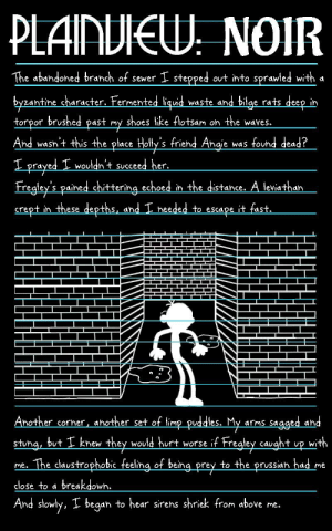 PLAINVIEW NOIR: THIS GREG FOR HIRE (Page 19): PLAINVIEW: NOIR  The abandoned branch of sewer I stepped out into sprawled with a  byzantine character. Fermented liquid waste and bilge rats deep in  torpor brushed past my  And wasn't this the place Holly's friend Angie  shoes like flotsam on the waves.  was found dead?  I prayed I wouldn't succeed her.  Fregley's pained chittering echoed in the distance. A leviathan  crept in these depths, and I needed to  it fast.  escape  Another corner, ahother set of limp puadles. My  arms sagged and  stung, but I knew they would hurt worse if Fregley caught up with  me. The claustrophobic feeling of being prey to the prussian had me  close to a  breakdown.  And slowly, I began to hear sirens shriek from above me. PLAINVIEW NOIR: THIS GREG FOR HIRE (Page 19)