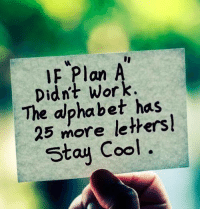 Memes, Work, and Alphabet: Plan A  Didn't work.  The alphabet has  25 more Stay Cool