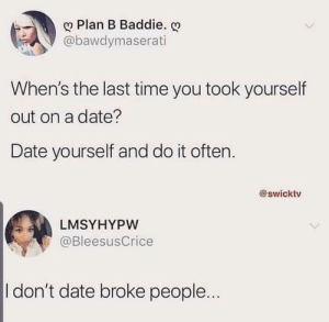 meirl: Plan B Baddie.  @bawdymaserati  When's the last time you took yourself  out on a date?  Date yourself and do it often.  @swicktv  LMSYHYPW  @BleesusCrice  I don't date broke people... meirl