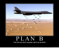 B: PLAN B  If at first you don't succeed, call in an airstrike