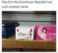 B: Plan B in the Dominican Republic has  such a better name  PREGNANCY  er