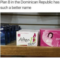 Plan B, Dominican, and Dominican Republic: Plan B in the Dominican Republic has  such a better name  PREG  err  344