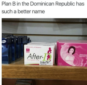 Plan B, Dominican, and Dominican Republic: Plan B in the Dominican Republic has  such a better name  zer  ni  OS1S  After-t  PREGNA  PRUEBAR Straight to the point