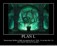 """Speaking of D&D have this.: PLAN L  """"Summoning Cthulhu to fight our enemies for us? Well... it's an idea, Bob. It's  not a good idea, but it's an idea.""""  www.Demotivator.org Speaking of D&D have this."""