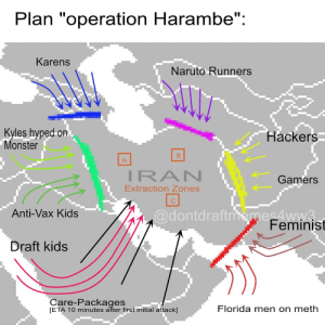 "PLAN TO DEFEAT AND TOPPLE IRAN: Plan ""operation Harambe"":  Karens  Naruto Runners  Kyles hyped on.  Monster  Hackers  A  IRAN  Gamers  Extraction Zones  @dontdraftmemes4ww3.  Feminist  Anti-Vax Kids  Draft kids  Care-Packages  [ETA 10 minutes after first initial attack]  Florida men on meth  B. PLAN TO DEFEAT AND TOPPLE IRAN"