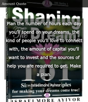 SIZZLE: Plan the number of hours each day you'll spend on your dreams, the kind of people you'll love to connect with, the amount of capital you'll want to invest and the sources of help you are required to get. Make a plan.