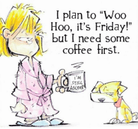 "Friday: plan to ""Woo  Hoo, it's Friday!""  but I need some  L coffee first  I'M  STILL"