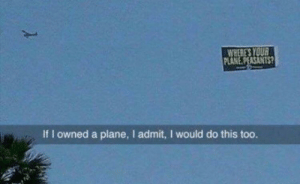 Plane, This, and Admit: PLANE, PEASANTS  If I owned a plane, I admit, I would do this too. Cease your peasantry!