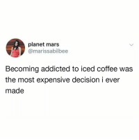 Dank, Addicted, and Coffee: planet mars  @marissabilbee  Becoming addicted to iced coffee was  the most expensive decision i ever  made 😅