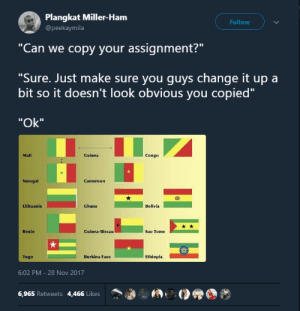 "Africa, Lost, and Ghana: Plangkat Miller-Ham  @peekaymila  Follow  ""Can we copy your assignment?""  ""Sure. Just make sure you quvs change it up a  bit so it doesn't look obvious you copied""  ""Ok""  Mali  Guinea  Congo  Senegal  囧  Lithuania  Ghana  Bolivla  Benin  Guinea-Bissau  Sao Tome  Togo  Burkina Faso  Ethiopla  6:02 PM-28 Nov 2017  6,965 Retweets 4,466 Likes Vexillogy is a lost art in Africa"
