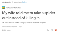 Spiderbro (x-post from /r/wholesomememes): plankhandles sanguisette Follow  real  funnyshortiokes  My wife told me to take a spider  out instead of killing it.  We went and had drinks. Cool guy, wants to be a web designer.  Source: really funny shor  ffifc  11,900 notes Spiderbro (x-post from /r/wholesomememes)