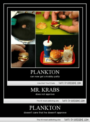 Planktonhttp://omg-humor.tumblr.com: PLANKTON  can now get a krabby patty  TASTE OFAWESOME.COM  Like this? You'll hate  MR. KRABS  does not approve  TASTE OF AWESOME.COM  The #2 most addicting site  PLANKTON  doesn't care that he doesn't approve  TASTE OF AWESOME.COM  The #2 most addicting site Planktonhttp://omg-humor.tumblr.com