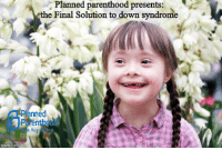 Down Syndrome: Planned parenthood presents:  e Final Solution to down syndrome  Planned  Parenthood  ir