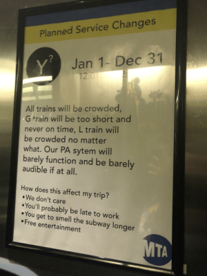 Found this one in a restaurant: Planned Service Changes  Jan 1- Dec 31  Y  12:01  All trains will be crowded,  G train will be too short and  never on time, L train will  be crowded no matter  what. Our PA sytem will  barely function and be barely  audible if at all.  How does this affect my trip?  We don't care  You'll probably be late to work  You  get to smell the subway longer  Free entertainment  MTA Found this one in a restaurant