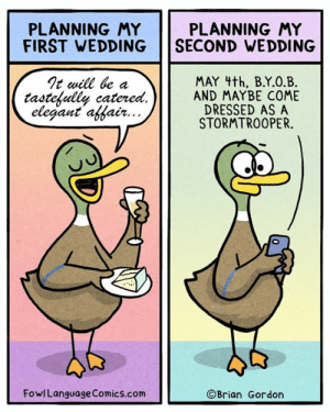 Memes, Stormtrooper, and Wedding: PLANNING MY  PLANNING MY  FIRST WEDDING SECOND WEDDING  Tt will he a  MAY 4th, B.Y.O.B  tastekulle catered,Il AND MAYBE COME  elegant affatr..  DRESSED AS A  STORMTROOPER.  FowlLanguage Comics.com  ©Brian Gordon Less bouquets, more Boba Fetts. Bonus Panel: https://bit.ly/2Ugn7eK