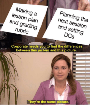 DMing=Teaching High School: Planning the  next session  and setting  Making a  lesson plan  and grading  DCs  rubric  Corporate needs you to find the differences  between this picture and this picture.  They're the same picture. DMing=Teaching High School
