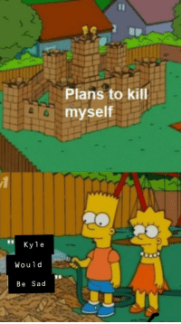 Told a friend I was hospitalized for suicide attempt. He sent me this :): Plans to kill  a myself  Kyle  Would  Be Sad Told a friend I was hospitalized for suicide attempt. He sent me this :)