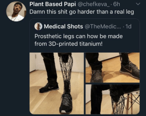 Ima cut my leg just to get this by KingMjolnir MORE MEMES: Plant Based Papi @chefkeva_ 6h  Damn this shit go harder than a real leg  Medical Shots @TheMedic... . 1d  Prosthetic legs can how be made  from 3D-printed titanium! Ima cut my leg just to get this by KingMjolnir MORE MEMES