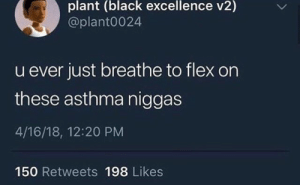Flexing, Asthma, and Black: plant (black excellence v2)  @plant0024  u ever just breathe to flex on  these asthma niggas  4/16/18, 12:20 PM  150 Retweets 198 Likes