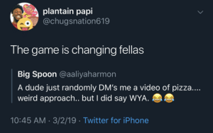 Blackpeopletwitter, Dude, and Iphone: plantain papi  o@chugsnation619  LOVE  The game is changing fellas  Big Spoon @aaliyaharmon  A dude just randomly DM's me a video of pizza....  weird approach.. but I did say WYA  10:45 AM - 3/2/19 Twitter for iPhone 30 Minutes or Less! (via /r/BlackPeopleTwitter)