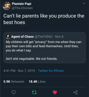 "Bills: Plantain Papi  @TheJ2ocean  Can't lie parents like you produce the  best hoes  Agent of Chaos @TheTrillAC · Nov 6  My children will get ""privacy"" from me when they can  pay their own bills and feed themselves. Until then,  you do what I say.  Ain't shit negotiable. We not friends.  4:41 PM · Nov 7, 2019 · Twitter for iPhone  18.4K Likes  5.9K Retweets"