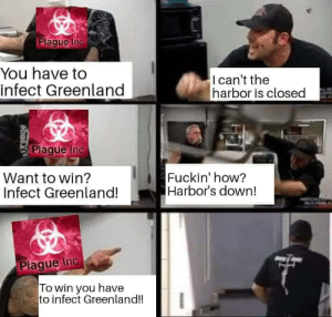 Memes, How, and Greenland: Plaque Inc  You have to  infect Greenland  Ican't the  harbor is closed  Plaque Inc  Want to win?  Infect Greenland!  Fuckin' how?  Harbor's down!  Plaque Inc a  To win you have  to infect Greenland!! Always happens in Plague Inc right? via /r/memes https://ift.tt/2qbcjNu