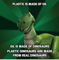 dinosaure: PLASTIC IS MADE OF OIL  OIL IS MADE OF DINOSAURS  PLASTIC DINOSAURS ARE MADE  FROM REAL DINOSAURS